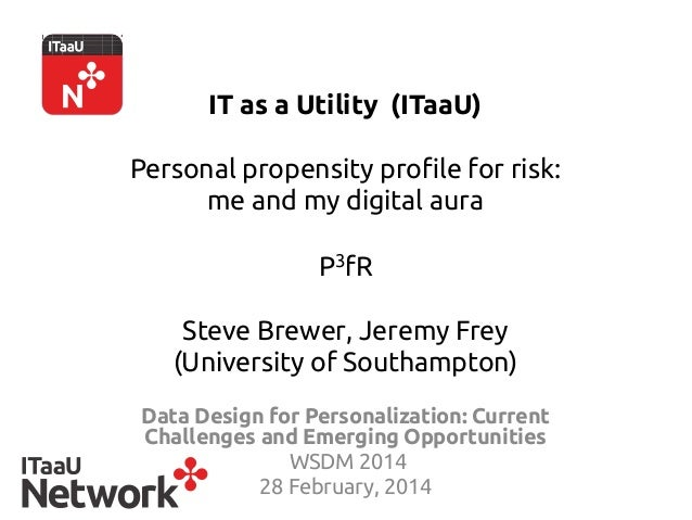 IT as a Utility (ITaaU) Personal propensity profile for risk: me and my digital aura   P3fR Steve Brewer, Jeremy Frey (Uni...