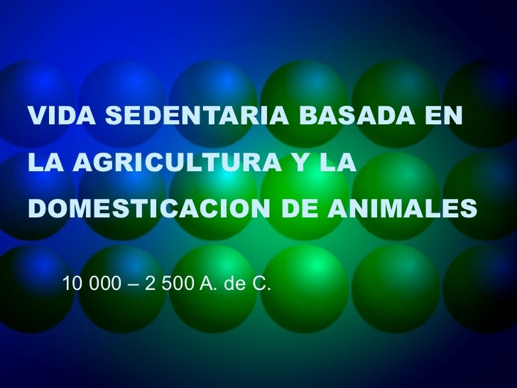 VIDA SEDENTARIA BASADA ENLA AGRICULTURA Y LADOMESTICACION DE ANIMALES 10 000 – 2 500 A. de C.