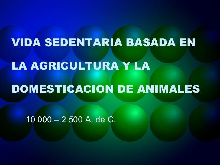 VIDA SEDENTARIA BASADA EN LA AGRICULTURA Y LA DOMESTICACION DE ANIMALES 10 000 – 2 500 A. de C.