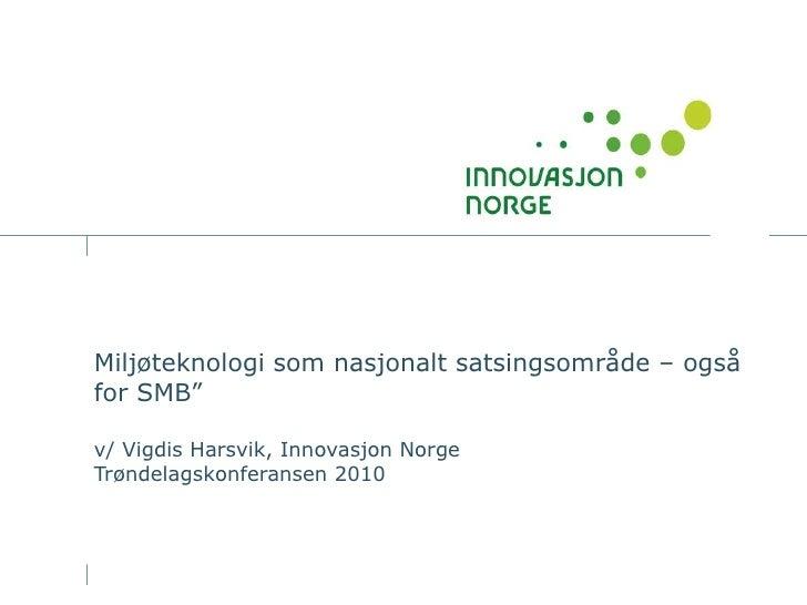 """Miljøteknologi som nasjonalt satsingsområde – også for SMB""""  v/ Vigdis Harsvik, Innovasjon Norge Trøndelagskonferansen 2010"""