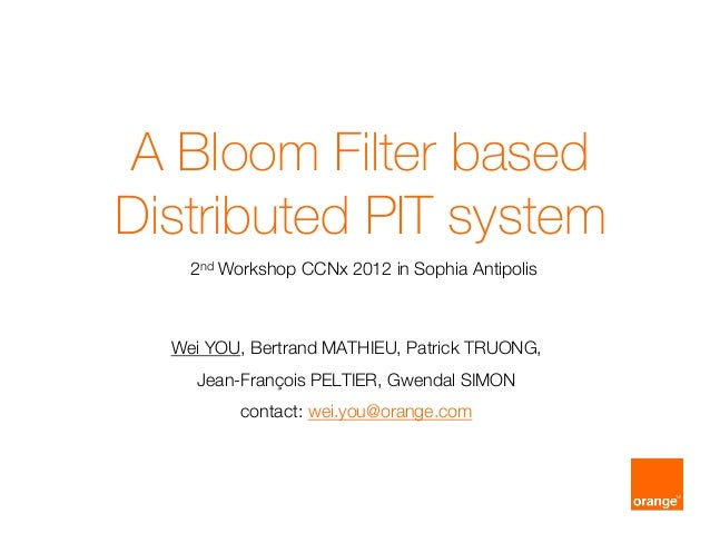 A Bloom Filter basedDistributed PIT system    2nd Workshop CCNx 2012 in Sophia Antipolis   Wei YOU, Bertrand MAT...