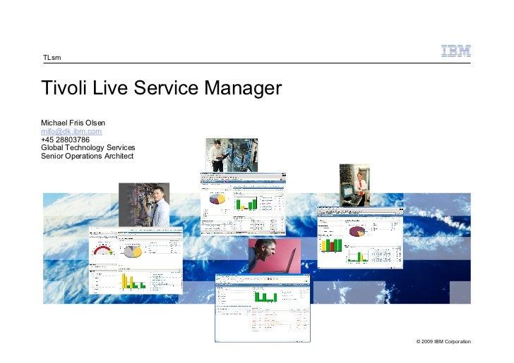 TLsmTivoli Live Service ManagerMichael Friis Olsenmifo@dk.ibm.com+45 28803786Global Technology ServicesSenior Operations A...