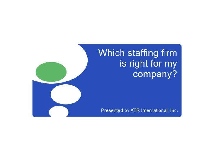 Which staffing firm     is right for my         company?   Presented by ATR International, Inc.