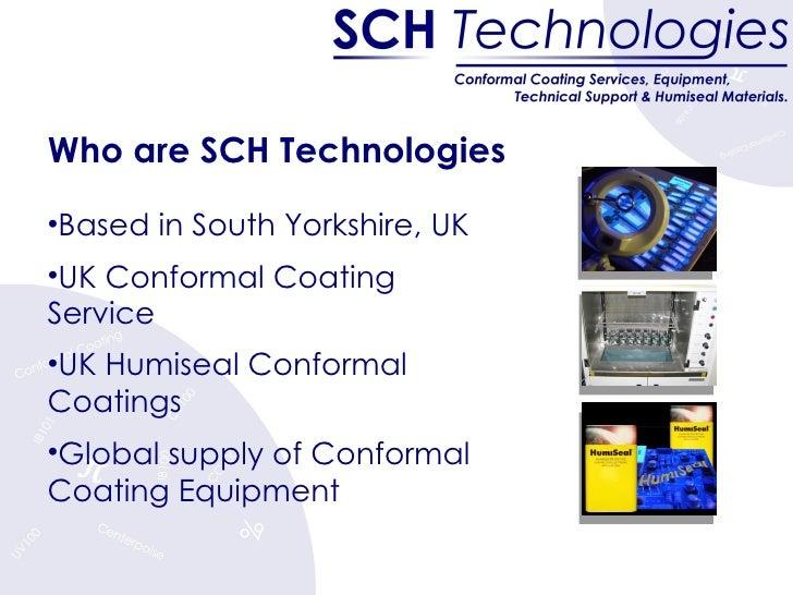 <ul><li>Who are SCH Technologies </li></ul><ul><li>Based in South Yorkshire, UK </li></ul><ul><li>UK Conformal Coating Ser...