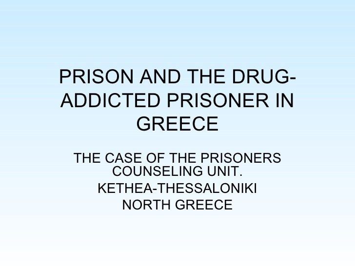 PRISON AND THE DRUG-ADDICTED PRISONER IN GREECE THE CASE OF THE PRISONERS COUNSELING UNIT. KETHEA-THESSALONIKI NORTH GREECE