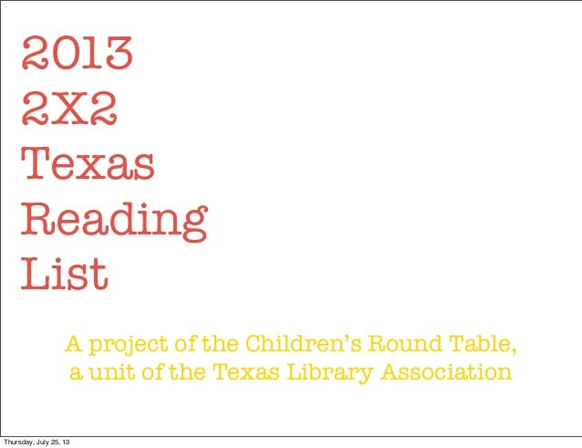 2013 2X2 Texas Reading List A project of the Children's Round Table, a unit of the Texas Library Association Thursday, Jul...