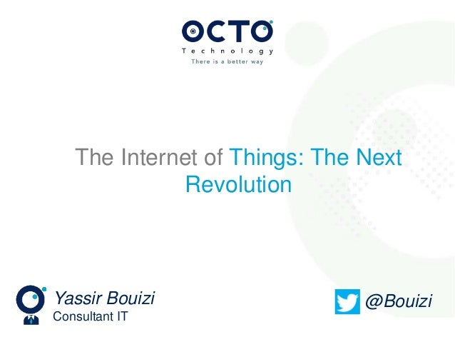 Yassir Bouizi Consultant IT @Bouizi The Internet of Things: The Next Revolution