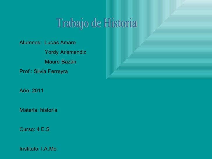 Trabajo de Historia Alumnos:  Lucas Amaro Yordy Arismendiz Mauro Bazán  Prof.: Silvia Ferreyra Año: 2011 Materia: historia...
