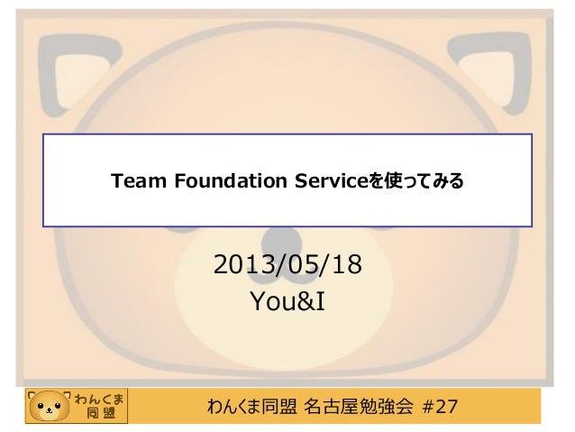 わんくま同盟 名古屋勉強会 #27Team Foundation Serviceを使ってみる2013/05/18You&I