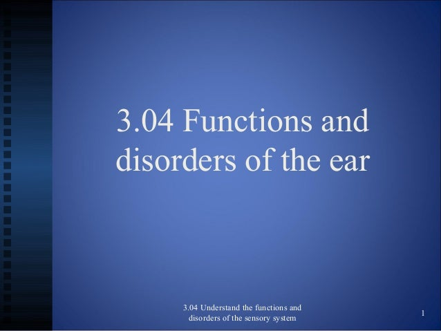 3.04 Functions anddisorders of the ear3.04 Understand the functions anddisorders of the sensory system1