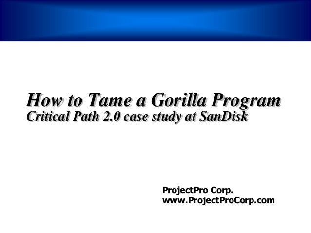 How to Tame a Gorilla ProgramCritical Path 2.0 case study at SanDisk                       ProjectPro Corp.               ...