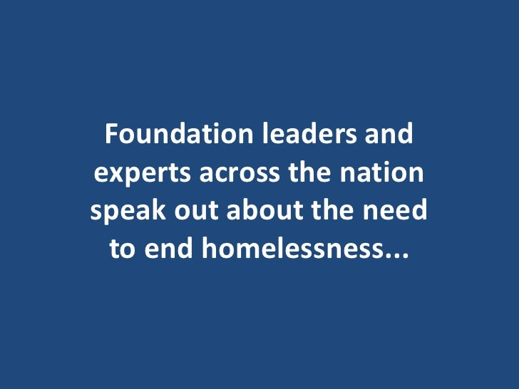 Foundation leaders and experts across the nation speak out about the need  to end homelessness...