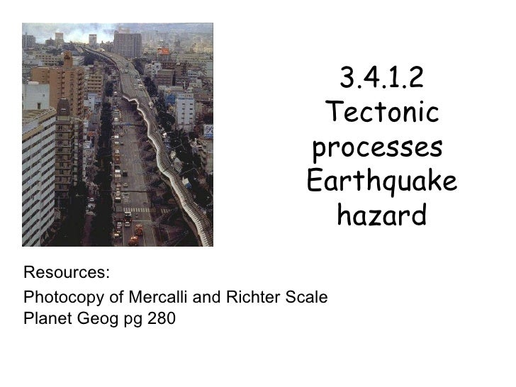 3.4.1.2 Tectonic processes  Earthquake hazard Resources: Photocopy of Mercalli and Richter Scale Planet Geog pg 280