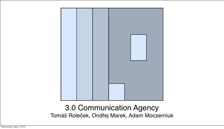 3.0 Communication Agency                         Tomáš Roleček, Ondřej Marek, Adam MoczerniukWednesday, May 9, 2012