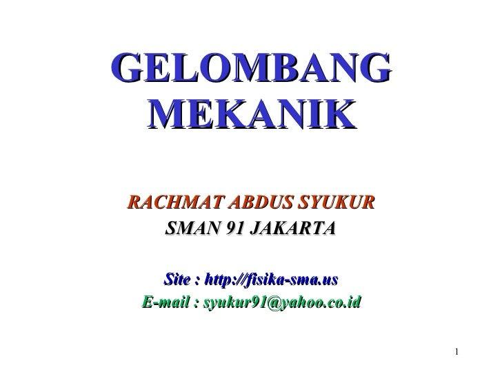 GELOMBANG  MEKANIK RACHMAT ABDUS SYUKUR SMA N  91 JAKARTA Site  :  http: //fisika-sma.us E-mail : syukur91@yahoo.co.id