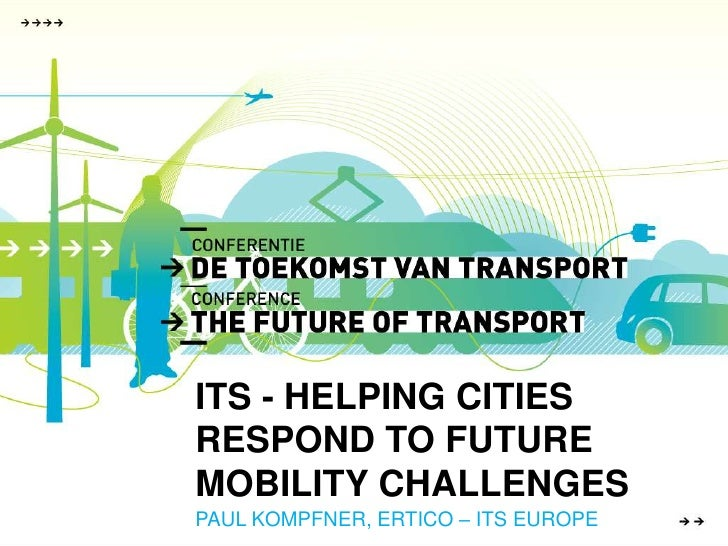 ITS - HELPING CITIESRESPOND TO FUTURE MOBILITY CHALLENGES<br />PAUL KOMPFNER, ERTICO – ITS EUROPE<br />