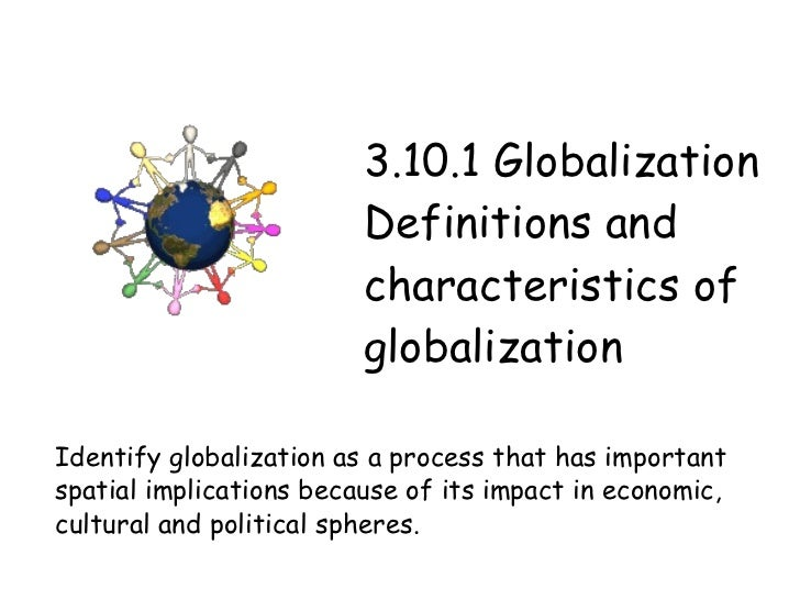 3.10.1 Globalization Definitions and characteristics of globalization Identify globalization as a process that has importa...