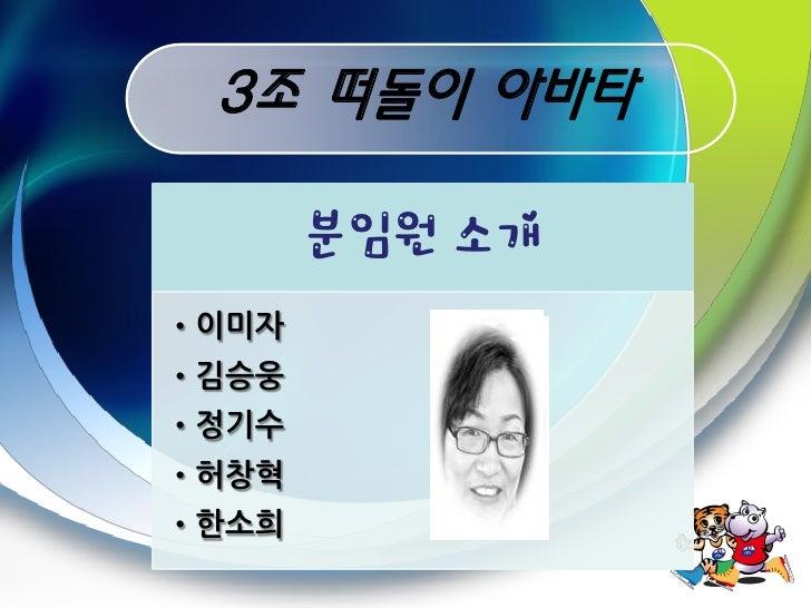3조 떠돌이 아바타         분임원 소개 •이미자 •김승웅 •정기수 •허창혁 •한소희
