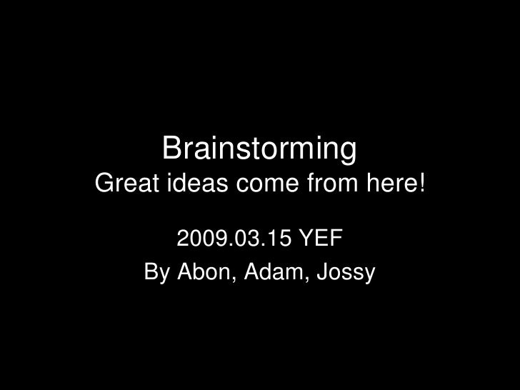 BrainstormingGreat ideas come from here!<br />2009.03.15 YEF<br />By Abon, Adam, Jossy<br />