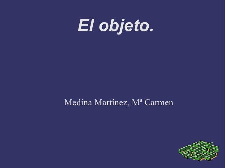 El objeto.  Medina Martínez, Mª Carmen