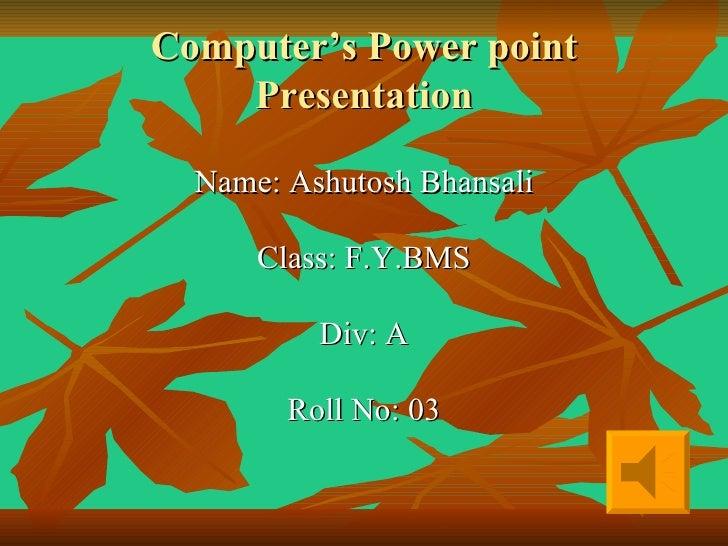 Computer's Power point Presentation <ul><li>Name: Ashutosh Bhansali </li></ul><ul><li>Class: F.Y.BMS </li></ul><ul><li>Div...