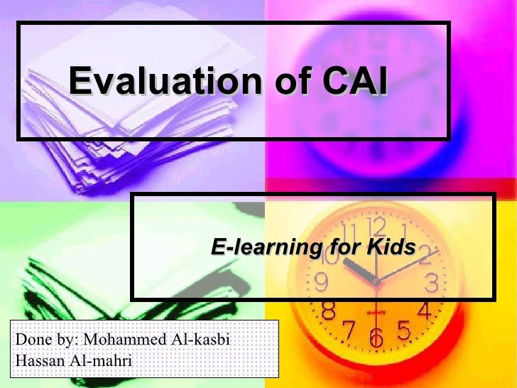 Evaluation of CAI   E-learning for Kids Done by: Mohammed Al-kasbi Hassan Al-mahri