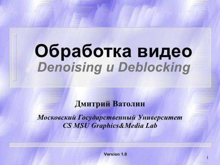 Обработка видео Denoising  и  Deblocking Дмитрий Ватолин Московский Государственный Университет CS   MSU Graphics&Media La...