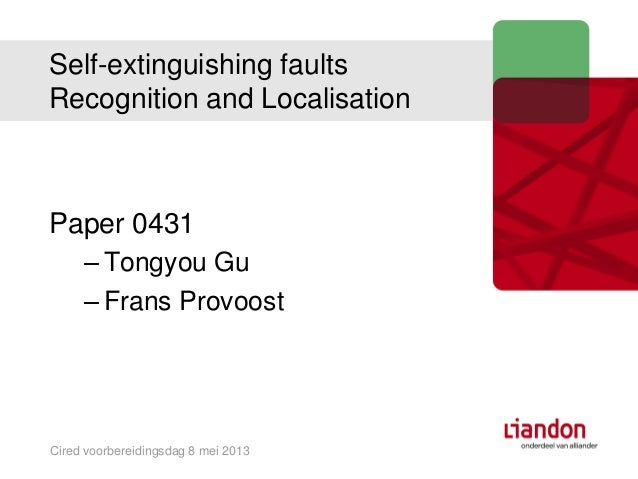 Self-extinguishing faultsRecognition and LocalisationPaper 0431– Tongyou Gu– Frans ProvoostCired voorbereidingsdag 8 mei 2...