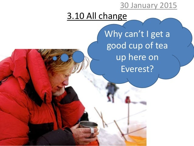 3.10 All change 30 January 2015 Why can't I get a good cup of tea up here on Everest?