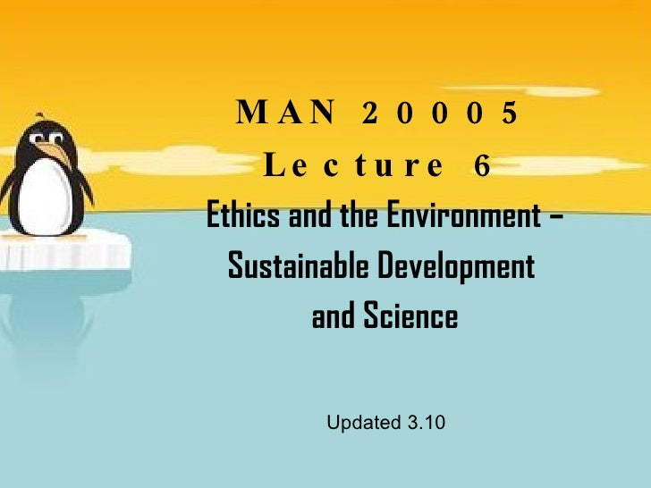 MAN 20005 Lecture 6 Ethics and the Environment – Sustainable Development  and Science Updated 3.10