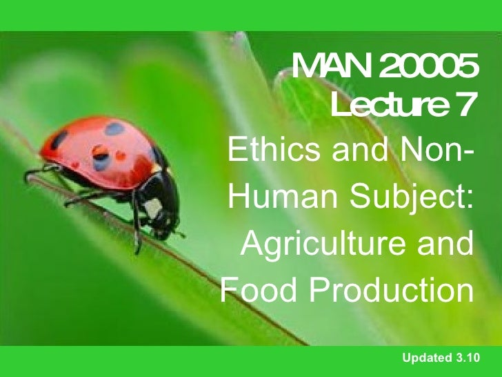 MAN 20005 Lecture 7 Ethics and Non-Human Subject: Agriculture and Food Production Updated 3.10