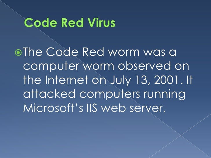 Code Red worm was a The  computer worm observed on  the Internet on July 13, 2001. It  attacked computers running  Micros...