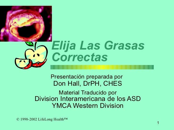 Eli ja  Las Grasas Correctas Presentaci ó n preparada por   Don Hall, DrPH, CHES Material Traducido por Division Interamer...