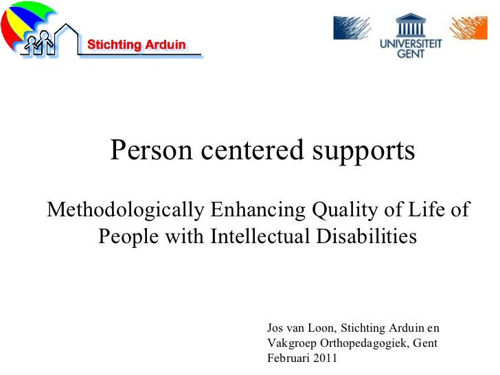 Person centered supports Methodologically Enhancing Quality of Life of People with Intellectual Disabilities Jos van Loon,...