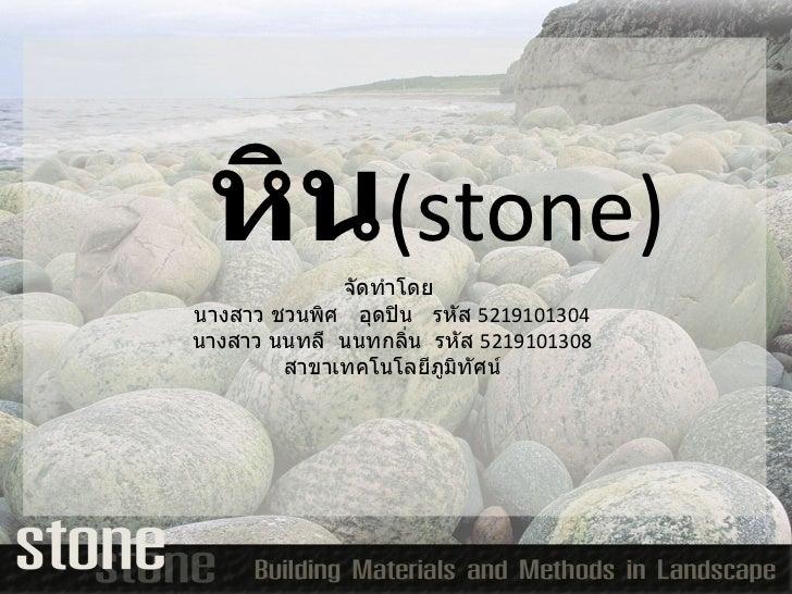 หิน ( stone ) จัดทำโดย  นางสาว ชวนพิศ  อุดปิน  รหัส  5219101304 นางสาว นนทลี  นนทกลิ่น  รหัส  5219101308 สาขาเทคโนโลยีภูมิ...