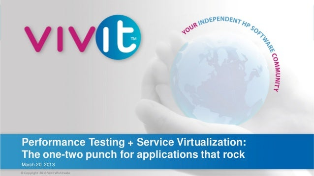 Performance Testing + Service Virtualization: The one-two punch for applications that rock March 20, 2013© Copyright 2013 ...