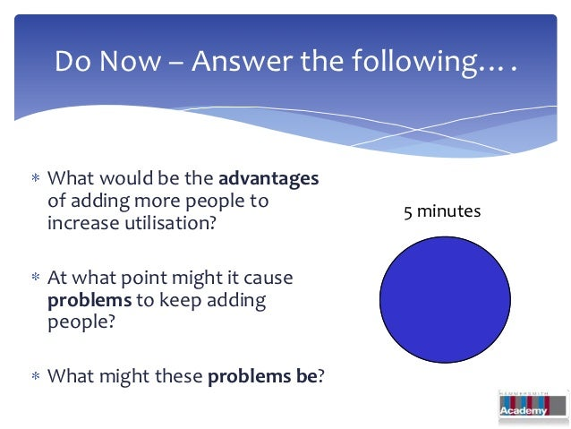 Do Now – Answer the following….What would be the advantagesof adding more people to        5 minutesincrease utilisation?A...