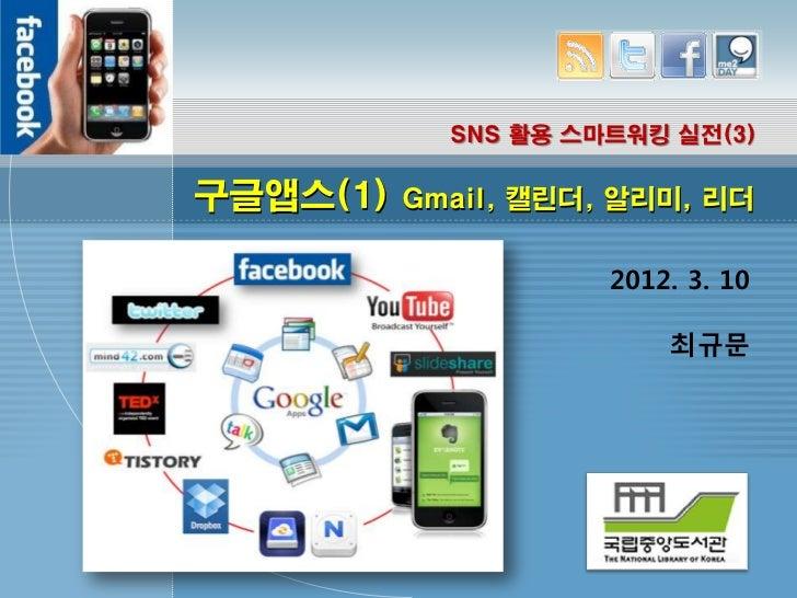SNS 활용 스마트워킹 실전(3)구글앱스(1)   Gmail, 캘린더, 알리미, 리더                     2012. 3. 10                         최규문