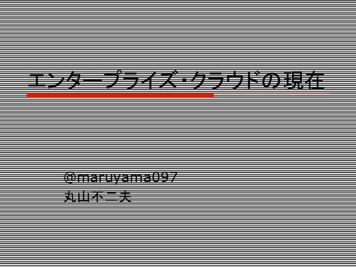 エンタープライズ・クラウドの現在  @maruyama097  丸山不二夫