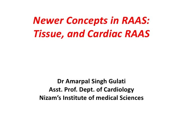 Newer Concepts in RAAS:Tissue, and Cardiac RAAS       Dr Amarpal Singh Gulati    Asst. Prof. Dept. of Cardiology Nizam's I...