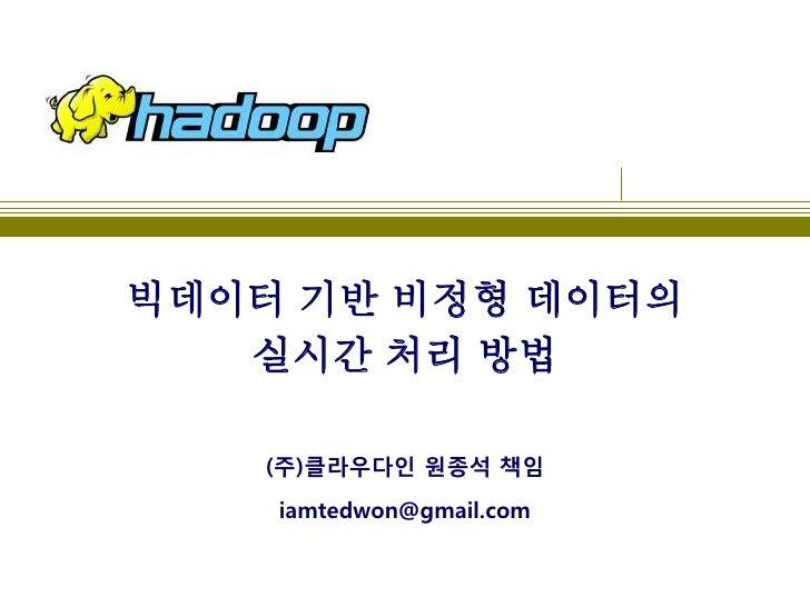 빅데이터 기반 비정형 데이터의   실시간 처리 방법   (주)클라우다인 원종석 책임    iamtedwon@gmail.com