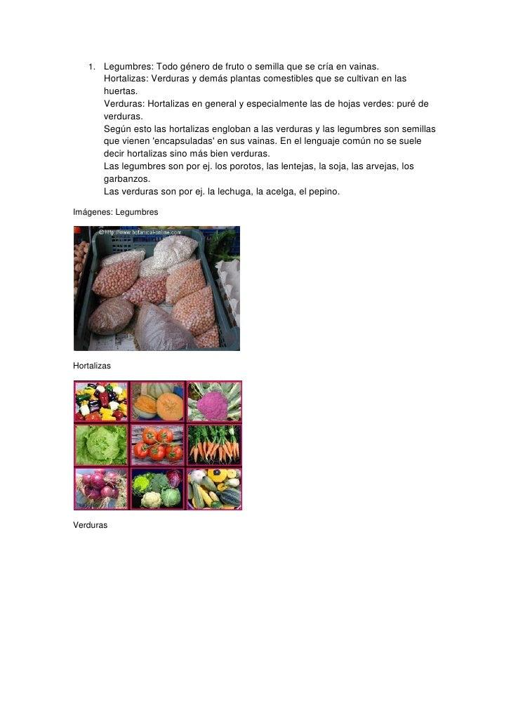 1. Legumbres: Todo género de fruto o semilla que se cría en vainas.        Hortalizas: Verduras y demás plantas comestible...