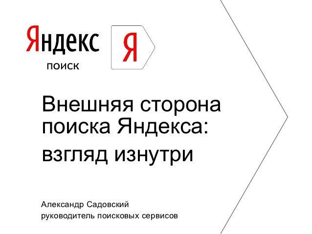 Внешняя сторонапоиска Яндекса:взгляд изнутриАлександр Садовскийруководитель поисковых сервисов