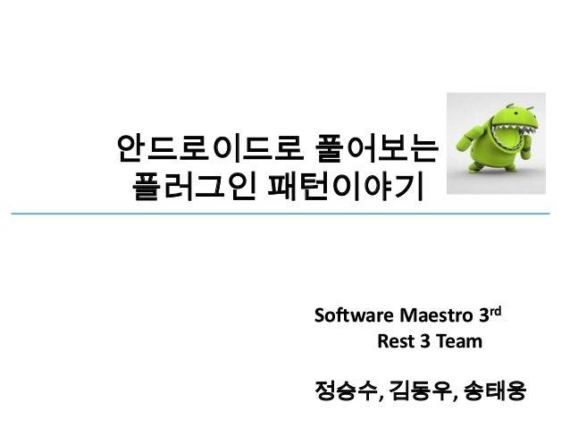 안드로이드로 풀어보는플러그인 패턴이야기      Software Maestro 3rd            Rest 3 Team      정승수, 김동우, 송태웅