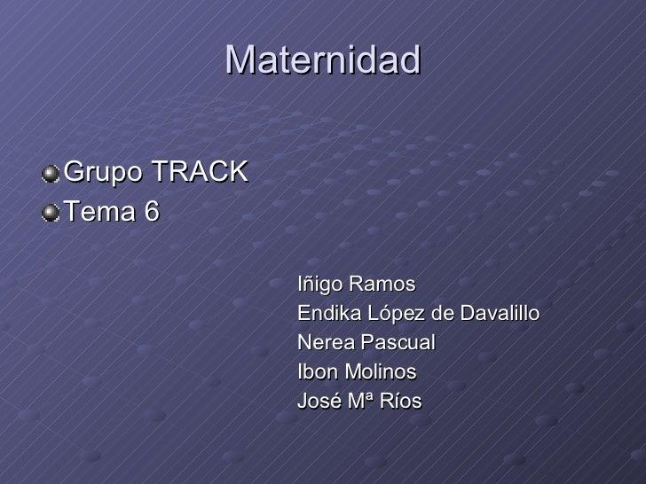 Maternidad <ul><li>Grupo TRACK  </li></ul><ul><li>Tema 6 </li></ul><ul><li>Iñigo Ramos  </li></ul><ul><li>Endika López de ...