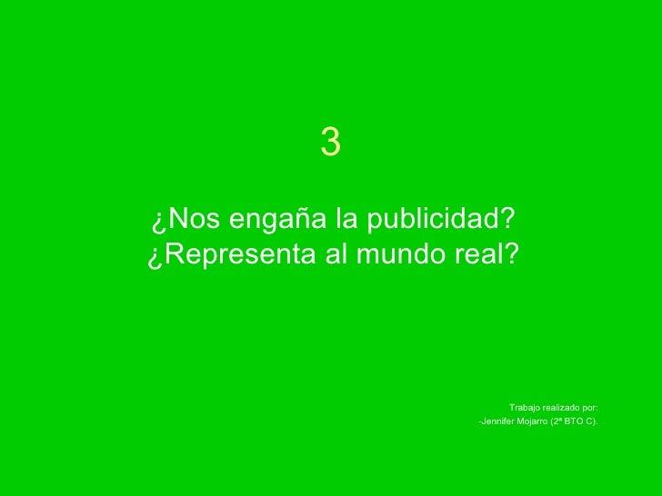 3 ¿Nos engaña la publicidad? ¿Representa al mundo real? Trabajo realizado por: -Jennifer Mojarro (2ª BTO C).