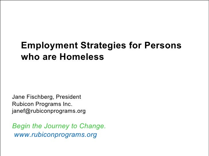 Employment Strategies for Persons who are Homeless Jane Fischberg, President Rubicon Programs Inc. [email_address] Begin t...