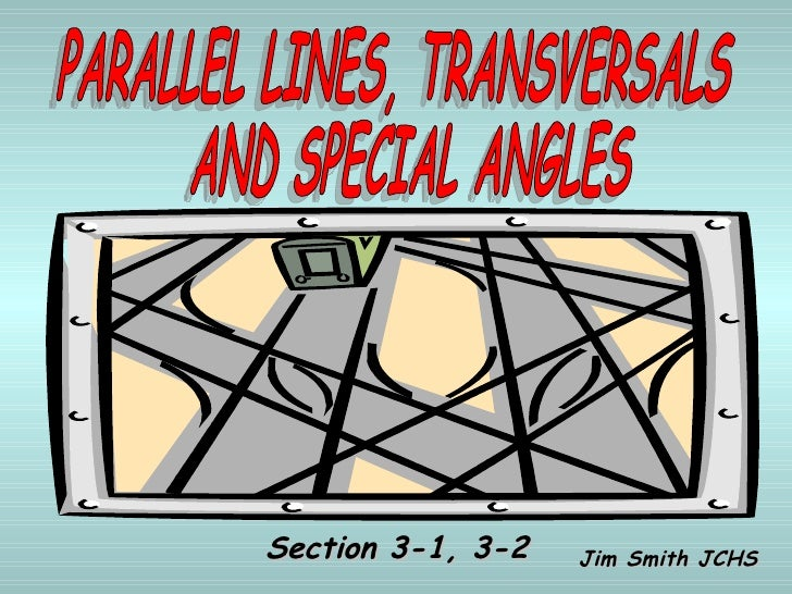 PARALLEL LINES, TRANSVERSALS AND SPECIAL ANGLES Jim Smith JCHS Section 3-1, 3-2