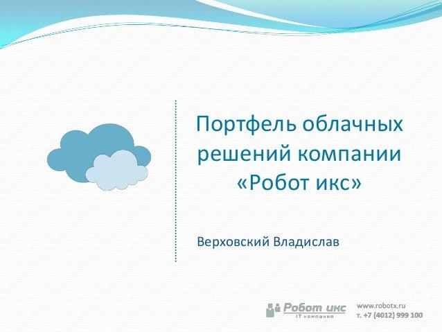 Портфель облачныхрешений компании«Робот икс»Верховский Владислав