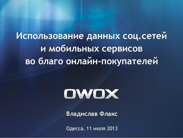 Владислав Флакс Одесса. 11 июля 2013 Использование данных соц.сетей и мобильных сервисов во благо онлайн-покупателей